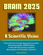 BRAIN 2025: A Scientific Vision - Brain Research through Advancing Innovative Neurotechnologies (BRAIN) Report on New NIH Neuroscience Initiative, Neurological and Psychiatric Disorders ebook by Progressive Management