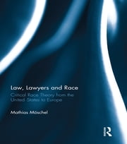 Law, Lawyers and Race - Critical Race Theory from the US to Europe ebook by Mathias Möschel