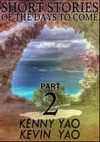 Short Stories Of The Days To Come: Part Two ebook by Kenny Yao, Kevin Yao