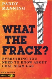 What the Frack?: Everything You Need to Know About Coal Seam Gas ebook by Manning, Paddy