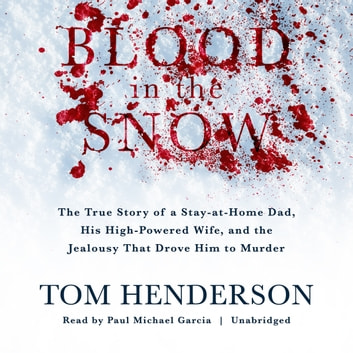 Blood in the Snow - The True Story of a Stay-at-Home Dad, His High-Powered Wife, and the Jealousy That Drove Him to Murder audiobook by Tom Henderson