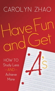 Have Fun & Get A's - How to Study Less and Achieve More ebook by Carolyn Zhao