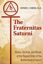 The Fraternitas Saturni - History, Doctrine, and Rituals of the Magical Order of the Brotherhood of Saturn ebook by Stephen E. Flowers, Ph.D.