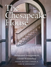 The Chesapeake House - Architectural Investigation by Colonial Williamsburg ebook by Cary Carson,Carl R. Lounsbury
