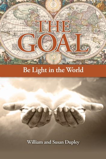 The Goal - Be Light in the World eBook by William and Susan Dupley