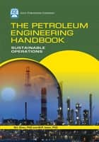 The Petroleum Engineering Handbook: Sustainable Operations ebook by M.R. Islam,M.I. Khan