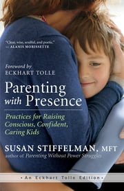 Parenting with Presence - Practices for Raising Conscious, Confident, Caring Kids ebook by Susan Stiffelman, MFT,Eckhart Tolle
