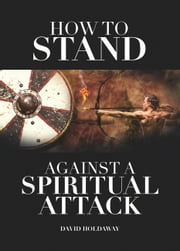 How to Stand Against a Spiritual Attack: Understanding Spiritual Attacks and How to Stand Against Them ebook by David Holdaway