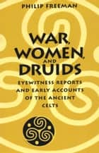 War, Women, and Druids - Eyewitness Reports and Early Accounts of the Ancient Celts ebook by Philip Freeman