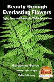 Beauty through Everlasting Flowers: Drying Ferns and Flowers for Winter Decorations ebook by Dueep Jyot Singh