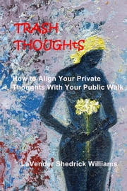 Trash Thoughts - How to Align Your Private Thoughts With Your Public Walk ebook by LaVender Shedrick Williams