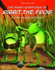 The Grand Adventures of Ribbit the Frog: Lily Pad Hollow in Trouble ebook by Kylie O'Brien Hall