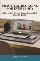 Practical Blogging for Everybody - How to Set Up and Run a Successful Blog for Profit ebook by Anthony Ekanem