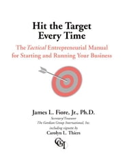 Hit the Target Every Time:A Tactical Entrepreneurial Manual for Starting and Running Your Business ebook by Fiore Jr. Ph.D.,James L.