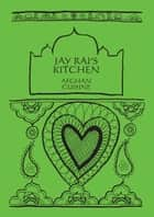 Afghan Cuisine: Jay Rai's Kitchen ebook by Jay Rai