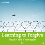Learning to Forgive - The Art of a Life of Inner Freedom ebook by Kerstin Hack,Doro von Auer,Lucas King