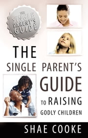The Single Parent's Guide to Raising Godly Children ebook by Shae Cooke