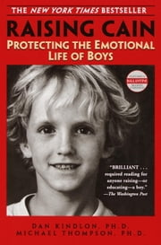 Raising Cain - Protecting the Emotional Life of Boys ebook by Dan Kindlon, Ph.D.,Michael Thompson, Ph.D.