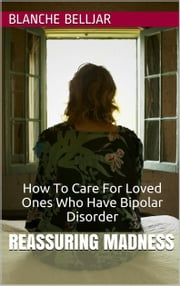 Reassuring Madness: How To Care for Loved Ones Who Have Bipolar Disorder ebook by Blanche Belljar