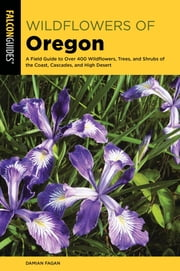 Wildflowers of Oregon - A Field Guide to Over 400 Wildflowers, Trees, and Shrubs of the Coast, Cascades, and High Desert ebook by Damian Fagan