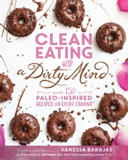 Clean Eating with a Dirty Mind - Over 150 Paleo-Inspired Recipes for Every Craving ebook by Vanessa Barajas