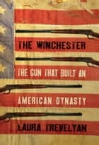 The Winchester - The Gun That Built an American Dynasty ebook by Laura Trevelyan