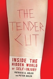 The Tender Cut - Inside the Hidden World of Self-Injury ebook by Patricia A. Adler,Peter Adler