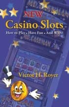 New Casino Slots - How to Play • Have Fun • and Win! ebook by Victor H. Royer, Susan Heiman