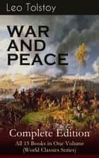 WAR AND PEACE Complete Edition – All 15 Books in One Volume (World Classics Series) - The Magnum Opus of the Greatest Russian Novelists and Author of Anna Karenina & The Death of Ivan Ilyich (Including the Biography & Memoirs of the Author) ebook by Leo Tolstoy, Louise Maude, Aylmer Maude