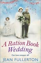 A Ration Book Wedding - Perfect for fans of Ellie Dean and Rosie Goodwin ebook by Jean Fullerton