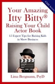 Your Amazing Itty Bitty® Raising Your Child Actor Book - 15 Expert Tips for Raising Kids in Show Business ebook by Lima Bergmann