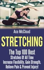 Stretching: The Top 100 Best Stretches Of All Time: Increase Flexibility, Gain Strength, Relieve Pain & Prevent Injury ebook by