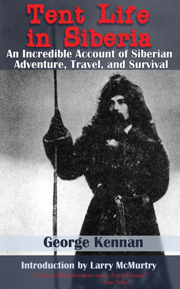 Tent Life in Siberia - An Incredible Account of Siberian Adventure, Travel, and Survival ebook by George Kennan