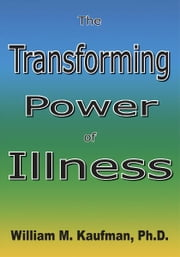 The Transforming Power Of Illness ebook by William M. Kaufman, Ph.D.