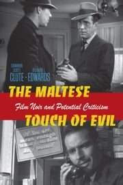 The Maltese Touch of Evil - Film Noir and Potential Criticism ebook by Shannon Scott Clute,Richard L. Edwards