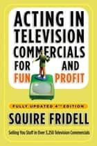 Acting in Television Commercials for Fun and Profit, 4th Edition ebook by Squire Fridell