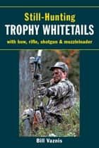 Still-Hunting Trophy Whitetails - with Bow, Rifle, Shotgun, and Muzzleloader ebook by Bill Vaznis