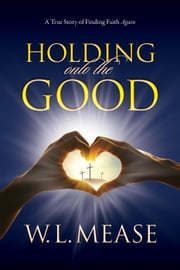 Holding Onto The Good ebook by W.L. Mease