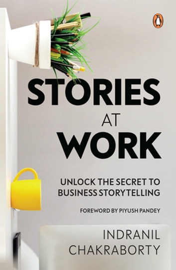 Stories at Work - Unlock the Secret to Business Storytelling ebook by Indranil Chakraborty