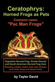 Ceratophrys: Horned Frogs as Pets: Common Name: Pac Man Frogs ebook by David, Taylor