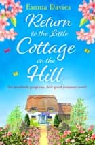 Return to the Little Cottage on the Hill - An absolutely gorgeous, feel good romance novel ekitaplar by Emma Davies