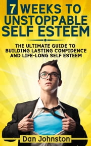 7 Weeks To Unstoppable Self Esteem - The Ultimate Guide To Building Lasting Confidence and Life-Long Self Esteem ebook by Dan Johnston