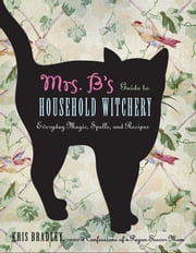 Mrs. B's Guide to Household Witchery - Everyday Magic, Spells, and Recipes ebook by Bradley, Kris