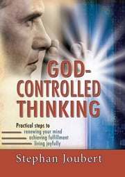 God-controlled Thinking (eBook) - Practical steps to renewing your mind, achieving fulfillment, living joyfully ebook by Stephan Joubert