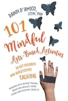 101 Mindful Arts-Based Activities to Get Children and Adolescents Talking - Working with Severe Trauma, Abuse and Neglect Using Found and Everyday Objects ebook by Dawn D'Amico