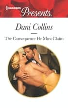 The Consequence He Must Claim ebook by Dani Collins