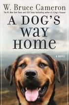 A Dog's Way Home - A Novel ebook by W. Bruce Cameron