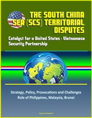 The South China Sea (SCS) Territorial Disputes: Catalyst for a United States - Vietnamese Security Partnership - Strategy, Policy, Provocations and Challenges, Role of Philippines, Malaysia, Brunei ebook by Progressive Management
