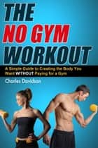 The No Gym Workout: A Comprehensive Guide to Creating the Body You Want Without a Gym Membership ebook by Charles W. Davidson II