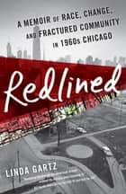 Redlined - A Memoir of Race, Change, and Fractured Community in 1960s Chicago ebook by Linda Gartz